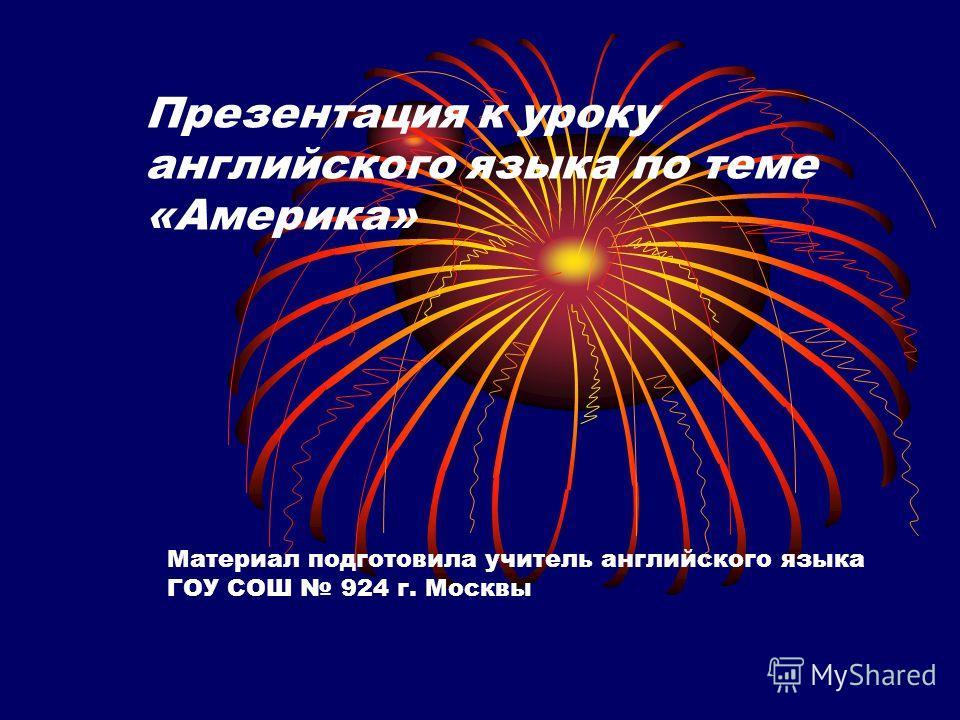Презентация к уроку английского языка по теме «Америка» Материал подготовила учитель английского языка ГОУ СОШ 924 г. Москвы