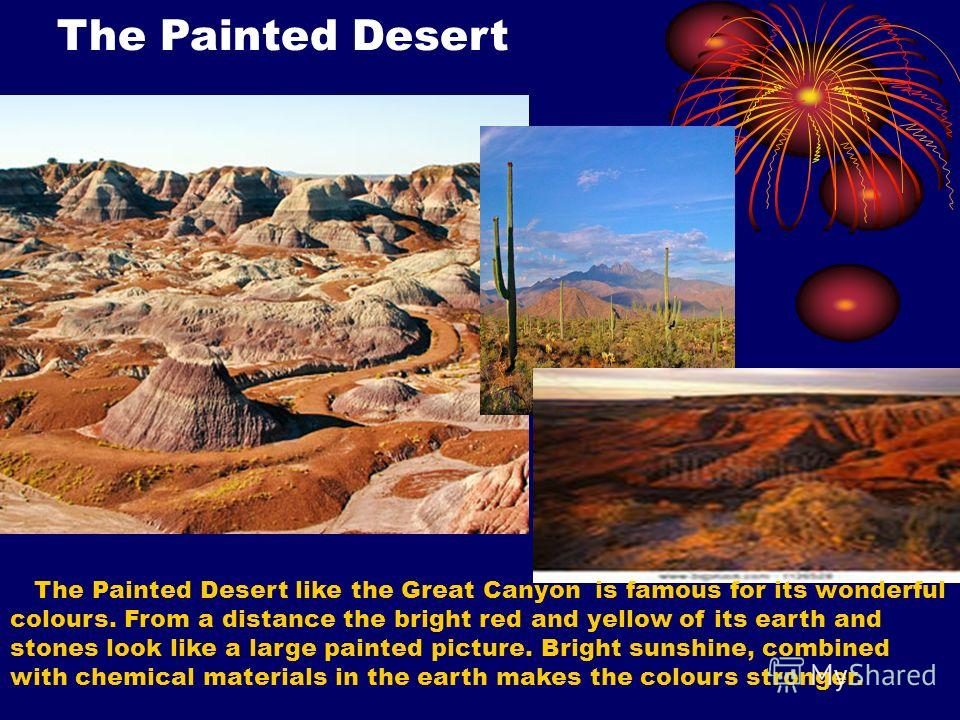 The Painted Desert The Painted Desert like the Great Canyon is famous for its wonderful colours. From a distance the bright red and yellow of its earth and stones look like a large painted picture. Bright sunshine, combined with chemical materials in