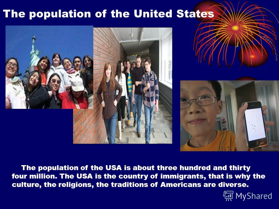 The population of the United States The population of the USA is about three hundred and thirty four million. The USA is the country of immigrants, that is why the culture, the religions, the traditions of Americans are diverse.