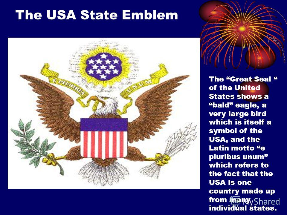 The USA State Emblem The Great Seal of the United States shows a bald eagle, a very large bird which is itself a symbol of the USA, and the Latin motto e pluribus unum which refers to the fact that the USA is one country made up from many individual