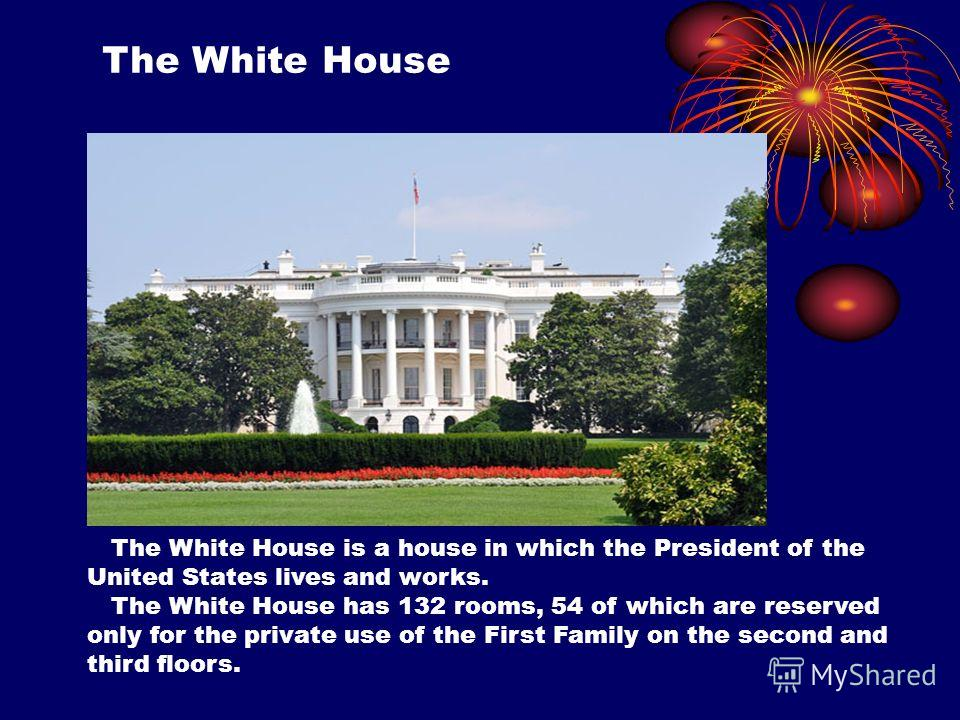 The White House The White House is a house in which the President of the United States lives and works. The White House has 132 rooms, 54 of which are reserved only for the private use of the First Family on the second and third floors.