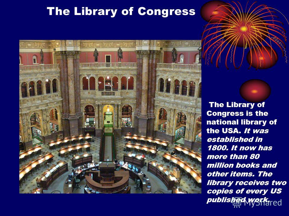 The Library of Congress The Library of Congress is the national library of the USA. It was established in 1800. It now has more than 80 million books and other items. The library receives two copies of every US published work.