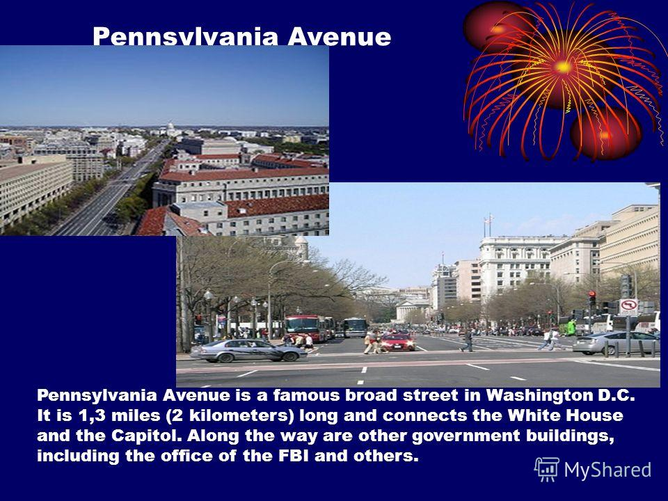 Pennsylvania Avenue Pennsylvania Avenue is a famous broad street in Washington D.C. It is 1,3 miles (2 kilometers) long and connects the White House and the Capitol. Along the way are other government buildings, including the office of the FBI and ot