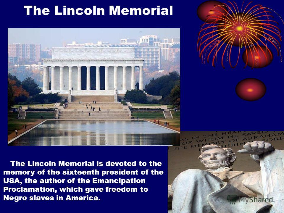 The Lincoln Memorial The Lincoln Memorial is devoted to the memory of the sixteenth president of the USA, the author of the Emancipation Proclamation, which gave freedom to Negro slaves in America.