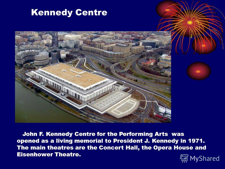 Kennedy Centre John F. Kennedy Centre for the Performing Arts was opened as a living memorial to President J. Kennedy in 1971. The main theatres are the Concert Hall, the Opera House and Eisenhower Theatre.