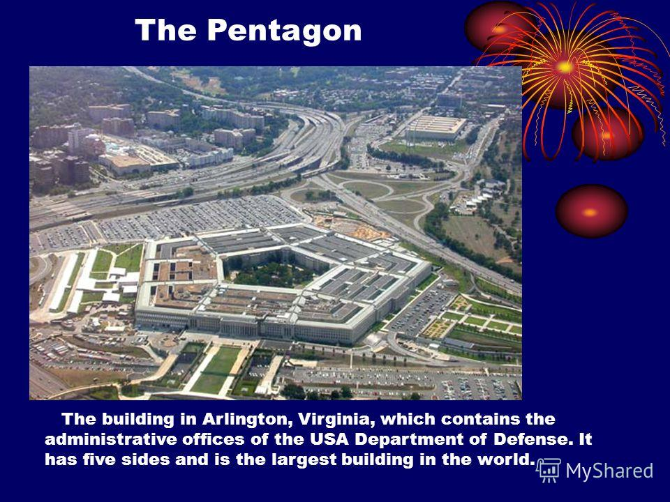 The Pentagon The building in Arlington, Virginia, which contains the administrative offices of the USA Department of Defense. It has five sides and is the largest building in the world.