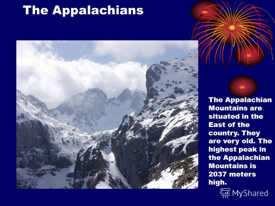 The Appalachian Mountains are situated in the East of the country. They are very old. The highest peak in the Appalachian Mountains is 2037 meters high. The Appalachians