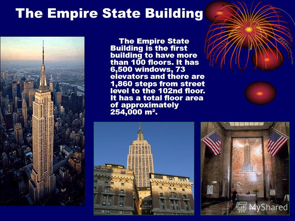 The Empire State Building The Empire State Building is the first building to have more than 100 floors. It has 6,500 windows, 73 elevators and there are 1,860 steps from street level to the 102nd floor. It has a total floor area of approximately 254,