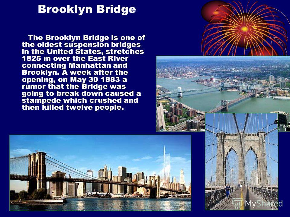 . The Brooklyn Bridge is one of the oldest suspension bridges in the United States, stretches 1825 m over the East River connecting Manhattan and Brooklyn. A week after the opening, on May 30 1883 a rumor that the Bridge was going to break down cause