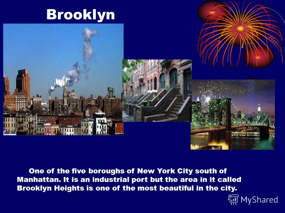 Brooklyn One of the five boroughs of New York City south of Manhattan. It is an industrial port but the area in it called Brooklyn Heights is one of the most beautiful in the city.