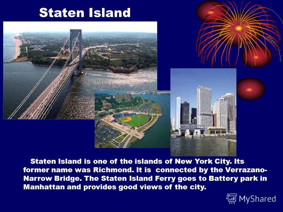 Staten Island Staten Island is one of the islands of New York City. Its former name was Richmond. It is connected by the Verrazano- Narrow Bridge. The Staten Island Ferry goes to Battery park in Manhattan and provides good views of the city.