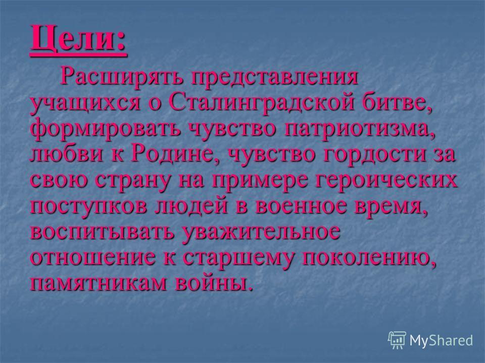 Цели: Расширять представления учащихся о Сталинградской битве, формировать чувство патриотизма, любви к Родине, чувство гордости за свою страну на примере героических поступков людей в военное время, воспитывать уважительное отношение к старшему поко