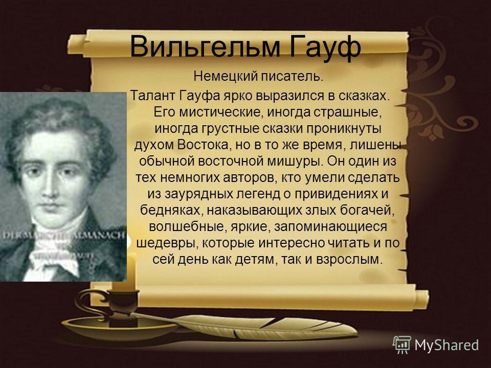 Вильгельм Гауф Немецкий писатель. Талант Гауфа ярко выразился в сказках. Его мистические, иногда страшные, иногда грустные сказки проникнуты духом Востока, но в то же время, лишены обычной восточной мишуры. Он один из тех немногих авторов, кто умели