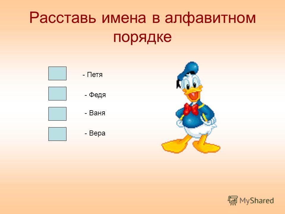 Расставь имена в алфавитном порядке - Петя - Федя - Ваня - Вера