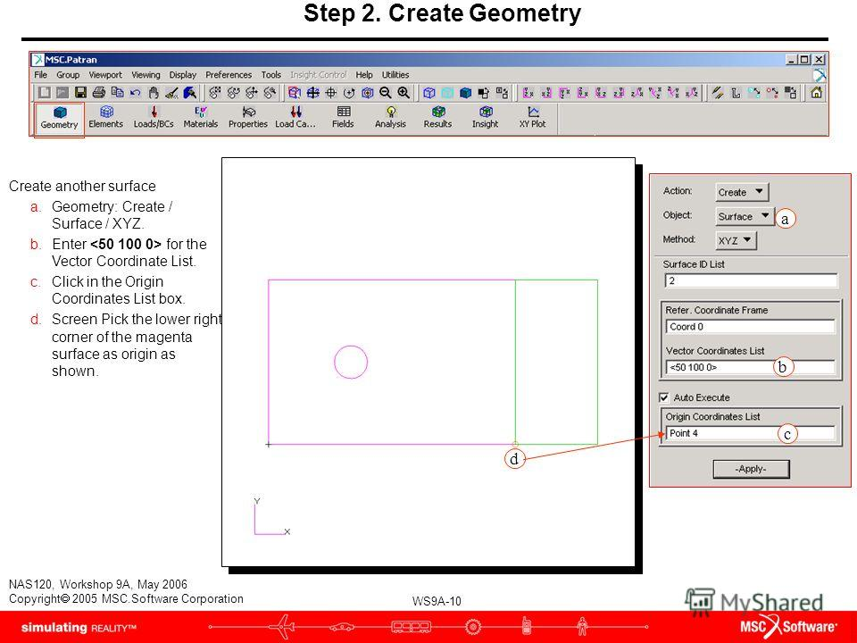 WS9A-10 NAS120, Workshop 9A, May 2006 Copyright 2005 MSC.Software Corporation Step 2. Create Geometry a c Create another surface a.Geometry: Create / Surface / XYZ. b.Enter for the Vector Coordinate List. c.Click in the Origin Coordinates List box. d