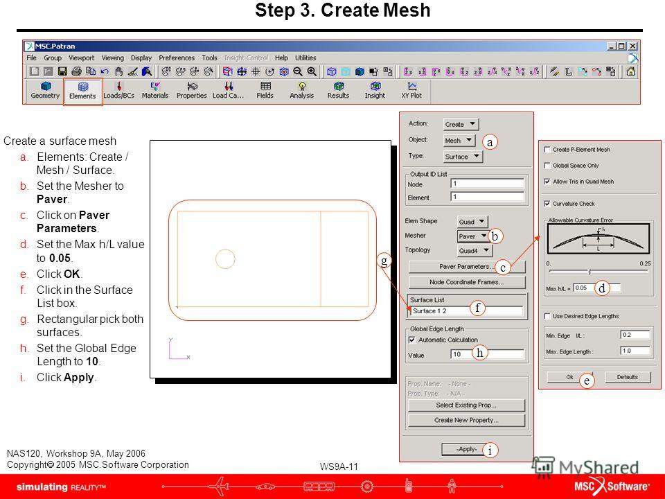WS9A-11 NAS120, Workshop 9A, May 2006 Copyright 2005 MSC.Software Corporation Step 3. Create Mesh Create a surface mesh a.Elements: Create / Mesh / Surface. b.Set the Mesher to Paver. c.Click on Paver Parameters. d.Set the Max h/L value to 0.05. e.Cl