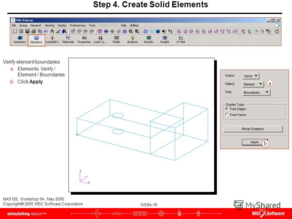 WS9A-16 NAS120, Workshop 9A, May 2006 Copyright 2005 MSC.Software Corporation Step 4. Create Solid Elements Verify element boundaries a.Elements: Verify / Element / Boundaries. b.Click Apply. a b