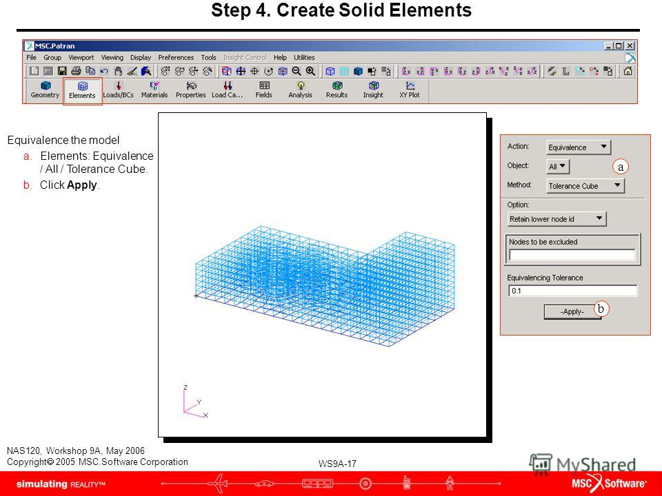 WS9A-17 NAS120, Workshop 9A, May 2006 Copyright 2005 MSC.Software Corporation Step 4. Create Solid Elements Equivalence the model a.Elements: Equivalence / All / Tolerance Cube. b.Click Apply. a b