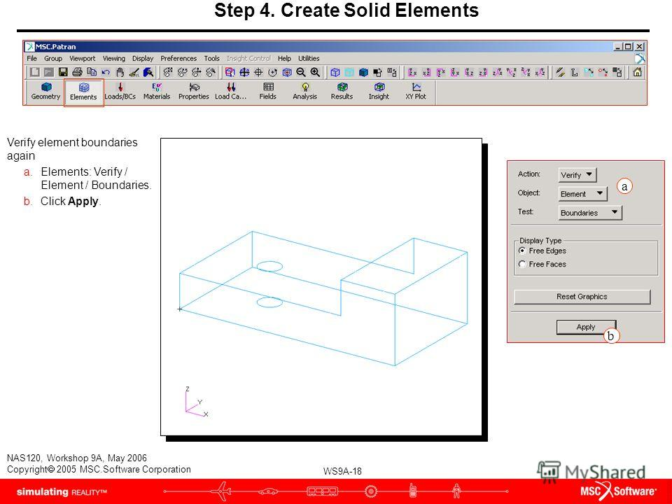 WS9A-18 NAS120, Workshop 9A, May 2006 Copyright 2005 MSC.Software Corporation Step 4. Create Solid Elements Verify element boundaries again a.Elements: Verify / Element / Boundaries. b.Click Apply. a b