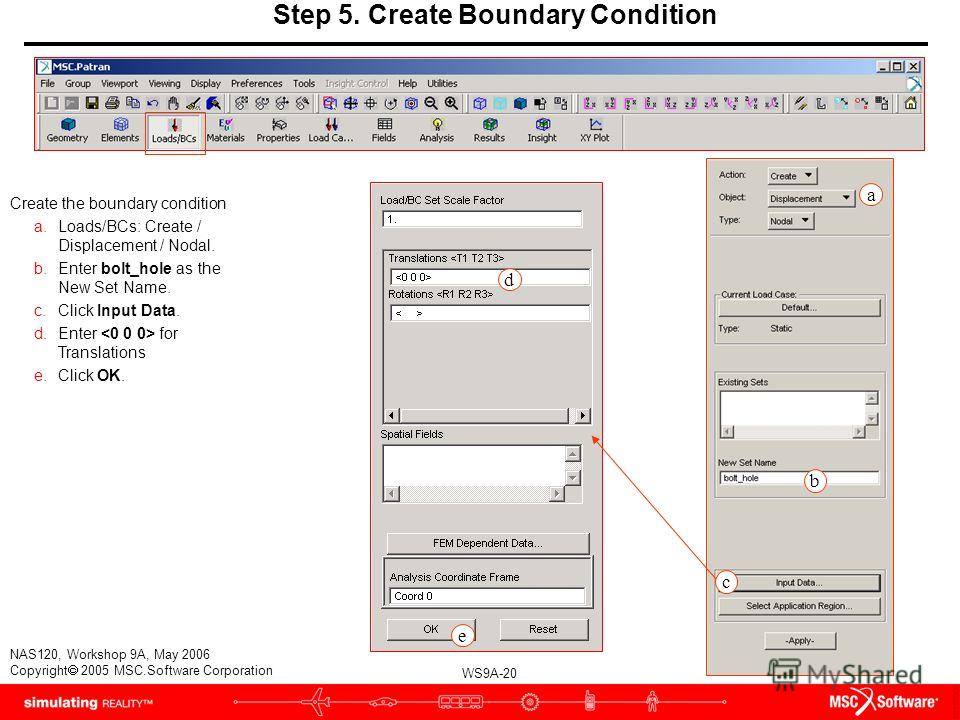 WS9A-20 NAS120, Workshop 9A, May 2006 Copyright 2005 MSC.Software Corporation Step 5. Create Boundary Condition Create the boundary condition a.Loads/BCs: Create / Displacement / Nodal. b.Enter bolt_hole as the New Set Name. c.Click Input Data. d.Ent