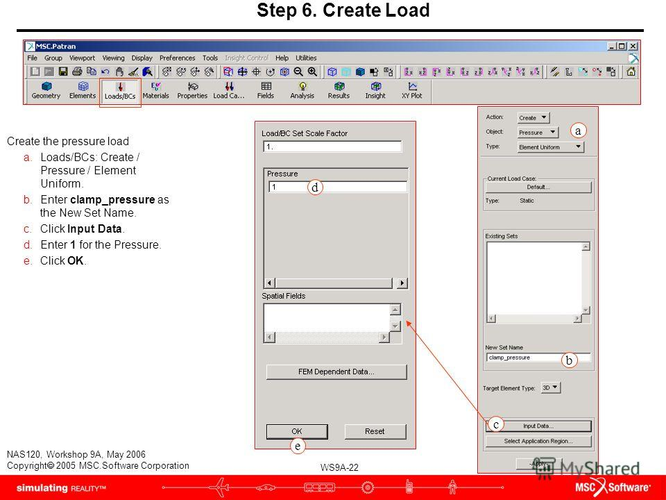 WS9A-22 NAS120, Workshop 9A, May 2006 Copyright 2005 MSC.Software Corporation a Step 6. Create Load Create the pressure load a.Loads/BCs: Create / Pressure / Element Uniform. b.Enter clamp_pressure as the New Set Name. c.Click Input Data. d.Enter 1 f