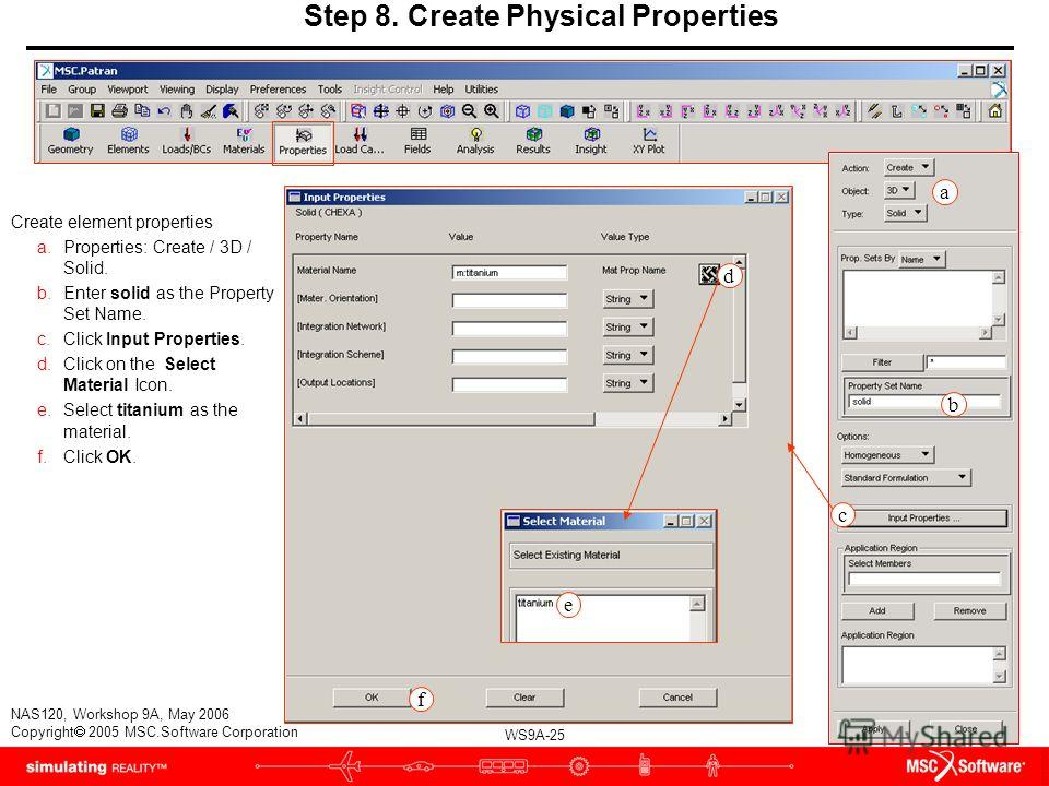 WS9A-25 NAS120, Workshop 9A, May 2006 Copyright 2005 MSC.Software Corporation Step 8. Create Physical Properties Create element properties a.Properties: Create / 3D / Solid. b.Enter solid as the Property Set Name. c.Click Input Properties. d.Click on