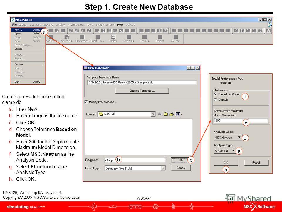 WS9A-7 NAS120, Workshop 9A, May 2006 Copyright 2005 MSC.Software Corporation b c d f g h Step 1. Create New Database Create a new database called clamp.db a.File / New. b.Enter clamp as the file name. c.Click OK. d.Choose Tolerance Based on Model. e.