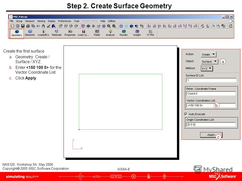 WS9A-8 NAS120, Workshop 9A, May 2006 Copyright 2005 MSC.Software Corporation Step 2. Create Surface Geometry Create the first surface a.Geometry: Create / Surface / XYZ. b.Enter for the Vector Coordinate List. c.Click Apply. a b c