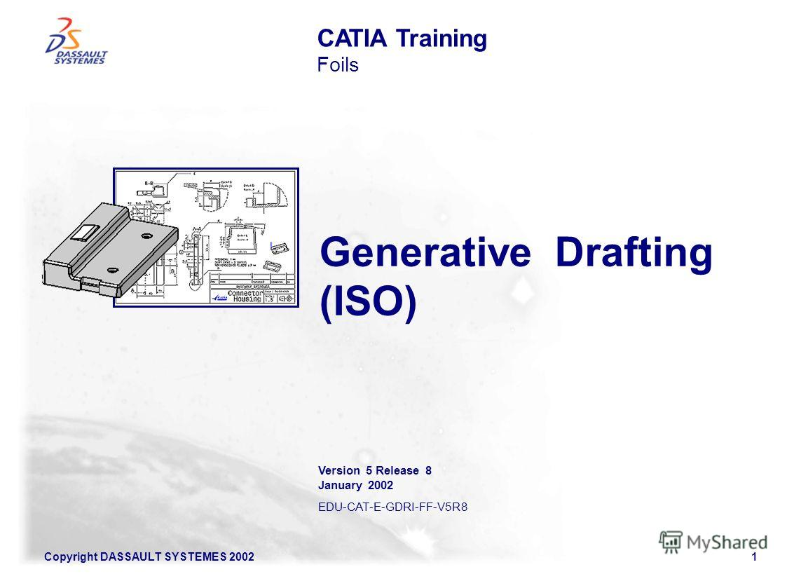 Copyright DASSAULT SYSTEMES 20021 Generative Drafting (ISO) CATIA Training Foils Version 5 Release 8 January 2002 EDU-CAT-E-GDRI-FF-V5R8