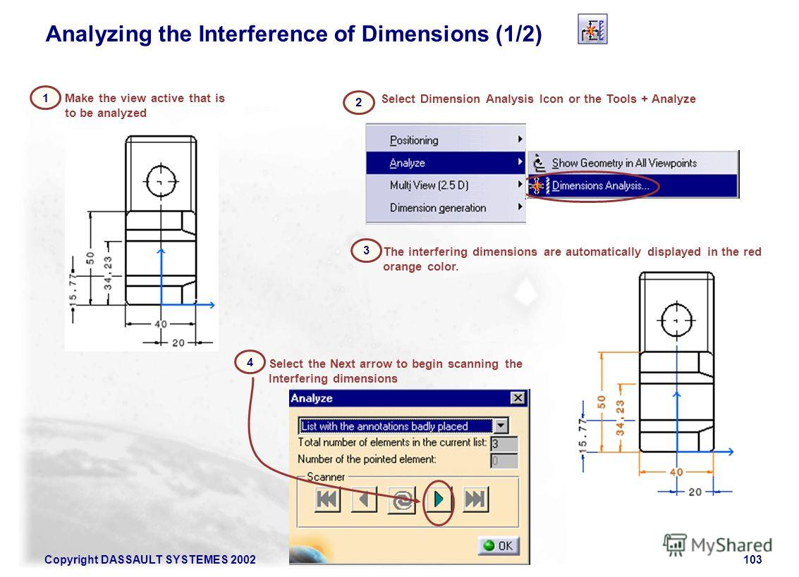 Copyright DASSAULT SYSTEMES 2002103 Analyzing the Interference of Dimensions (1/2) Select Dimension Analysis Icon or the Tools + Analyze 2 Make the view active that is to be analyzed The interfering dimensions are automatically displayed in the red o