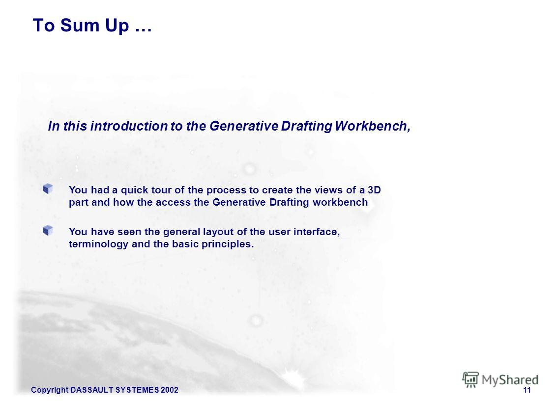 Copyright DASSAULT SYSTEMES 200211 You had a quick tour of the process to create the views of a 3D part and how the access the Generative Drafting workbench You have seen the general layout of the user interface, terminology and the basic principles.