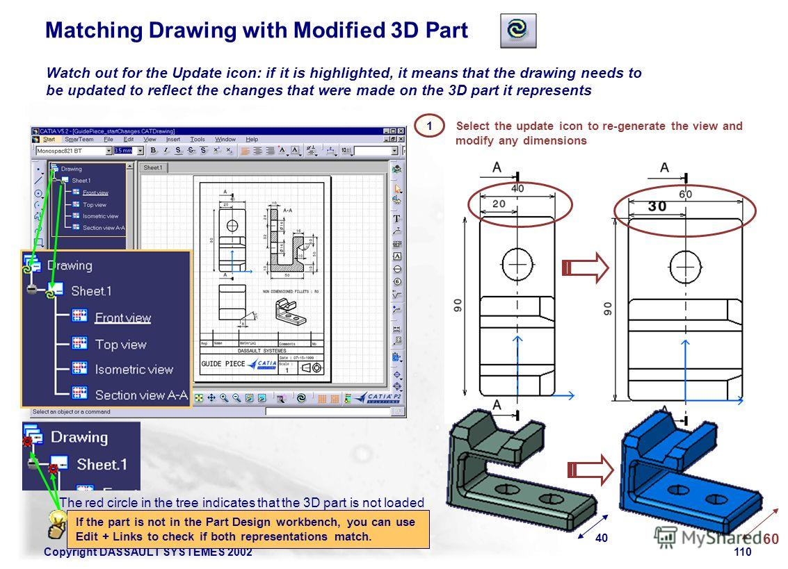Copyright DASSAULT SYSTEMES 2002110 Select the update icon to re-generate the view and modify any dimensions Watch out for the Update icon: if it is highlighted, it means that the drawing needs to be updated to reflect the changes that were made on t