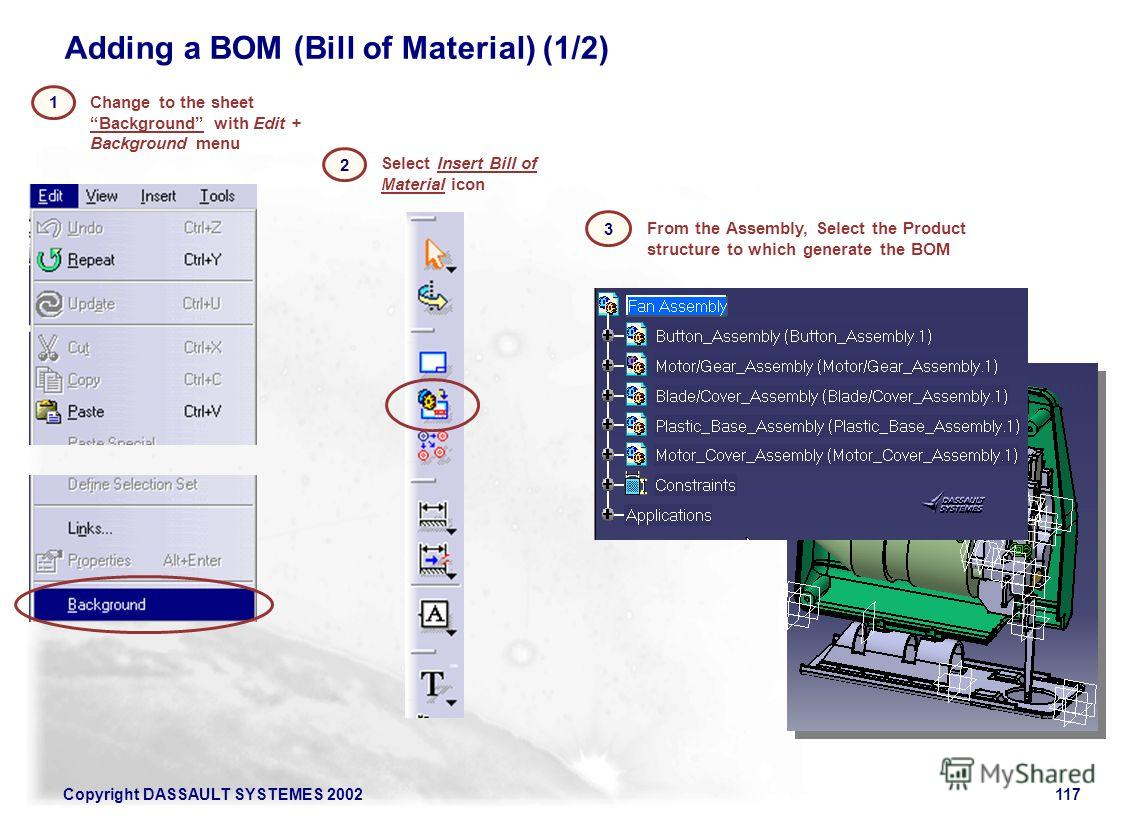 Copyright DASSAULT SYSTEMES 2002117 Adding a BOM (Bill of Material) (1/2) Change to the sheet Background with Edit + Background menu 1 2 From the Assembly, Select the Product structure to which generate the BOM 3 Select Insert Bill of Material icon