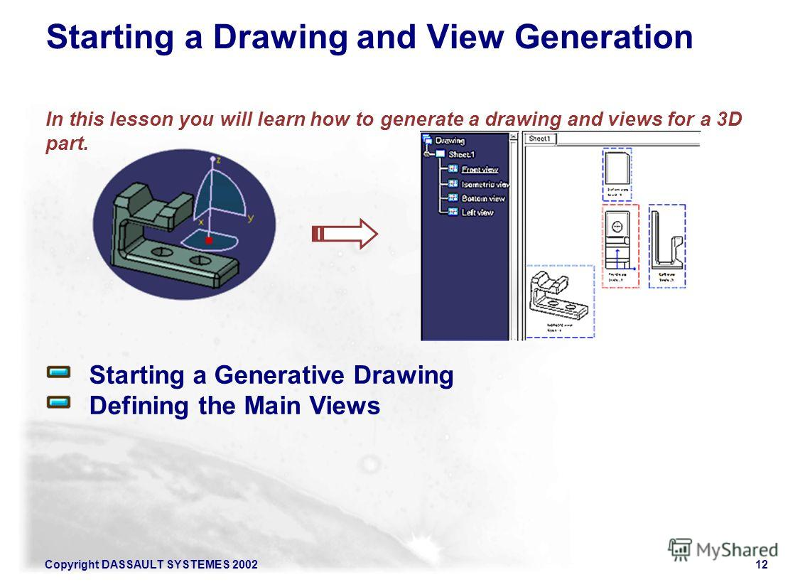 Copyright DASSAULT SYSTEMES 200212 Starting a Generative Drawing Defining the Main Views Starting a Drawing and View Generation In this lesson you will learn how to generate a drawing and views for a 3D part.