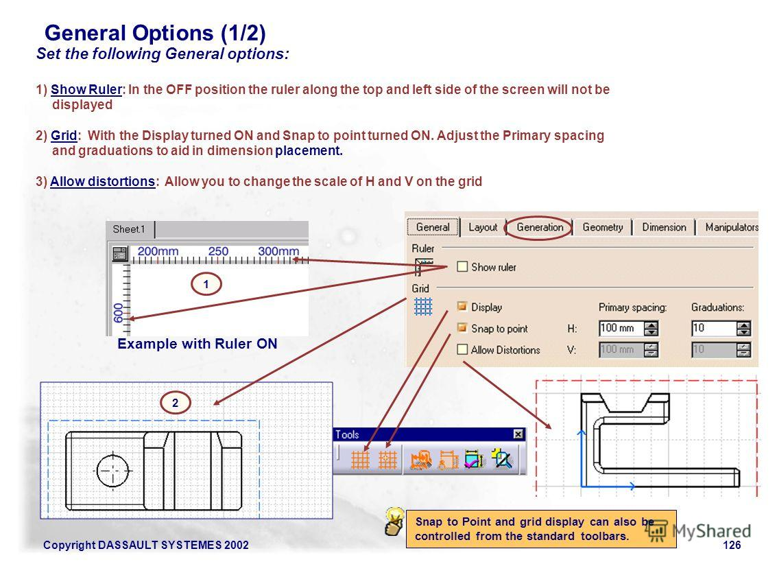Copyright DASSAULT SYSTEMES 2002126 General Options (1/2) Snap to Point and grid display can also be controlled from the standard toolbars. Set the following General options: 1) Show Ruler: In the OFF position the ruler along the top and left side of