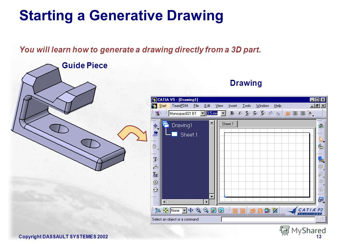 Copyright DASSAULT SYSTEMES 200213 Starting a Generative Drawing You will learn how to generate a drawing directly from a 3D part. Guide Piece Drawing