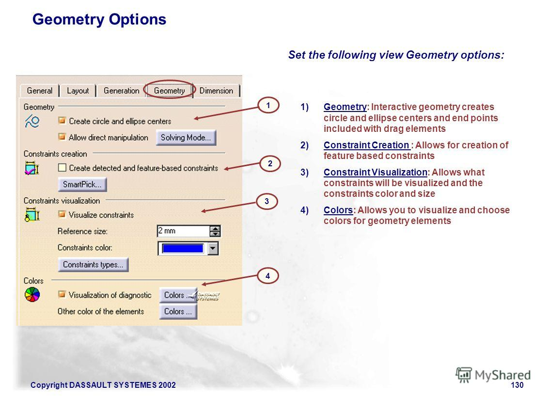 Copyright DASSAULT SYSTEMES 2002130 Geometry Options Set the following view Geometry options: 1 2 1)Geometry: Interactive geometry creates circle and ellipse centers and end points included with drag elements 2)Constraint Creation : Allows for creati