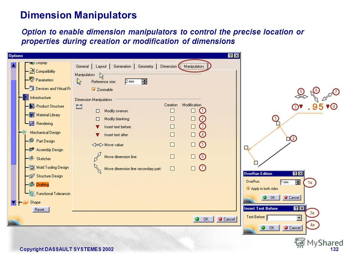Copyright DASSAULT SYSTEMES 2002132 Dimension Manipulators Option to enable dimension manipulators to control the precise location or properties during creation or modification of dimensions 1 2 3 4 5 6 7 1 2 3 4 5 6 7 1a 3a 4a