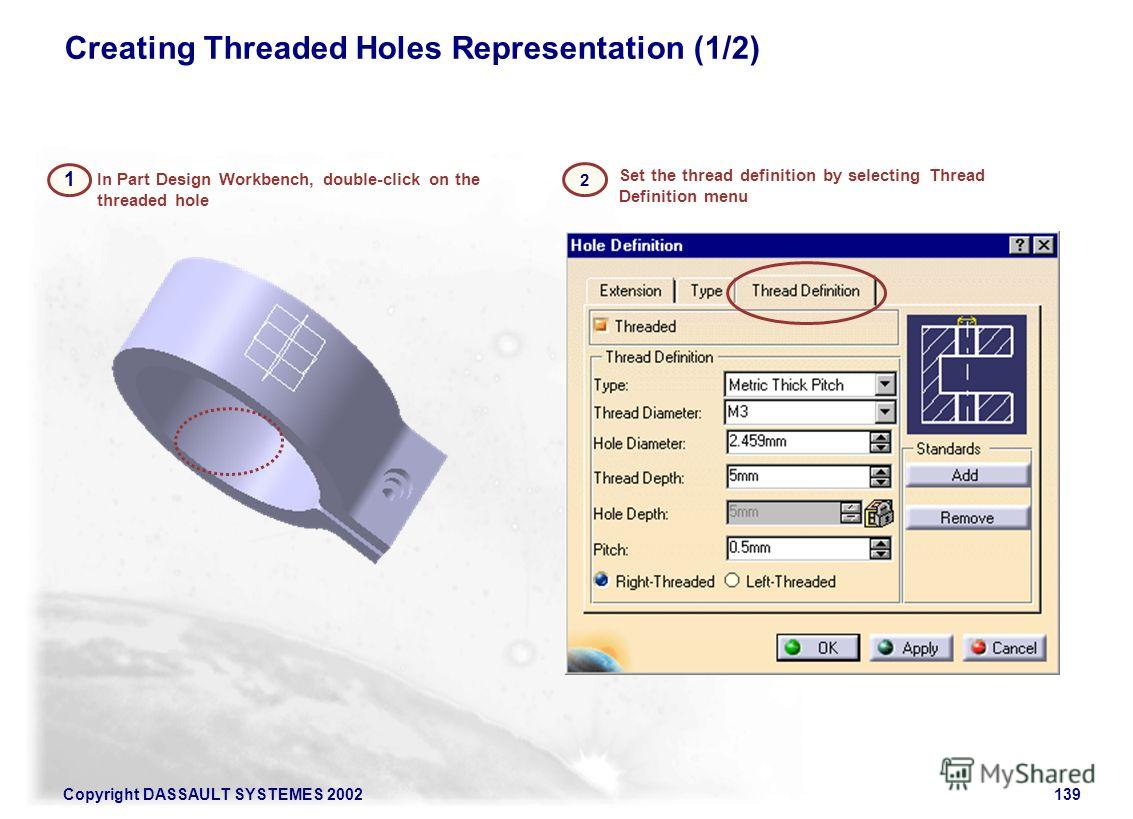 Copyright DASSAULT SYSTEMES 2002139 2 Set the thread definition by selecting Thread Definition menu In Part Design Workbench, double-click on the threaded hole 1 Creating Threaded Holes Representation (1/2)