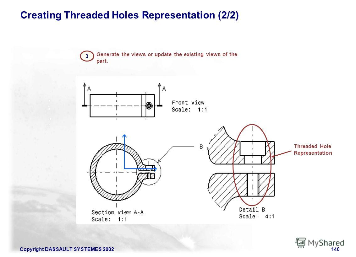 Copyright DASSAULT SYSTEMES 2002140 3 Generate the views or update the existing views of the part. Creating Threaded Holes Representation (2/2) Threaded Hole Representation