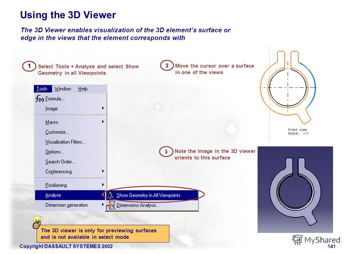 Copyright DASSAULT SYSTEMES 2002141 3 Note the image in the 3D viewer orients to this surface 2 Move the cursor over a surface in one of the views Select Tools + Analyze and select Show Geometry in all Viewpoints 1 The 3D viewer is only for previewin