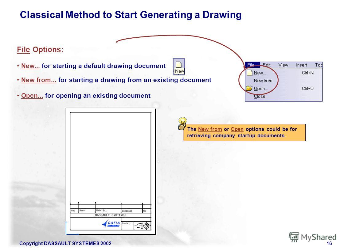 Copyright DASSAULT SYSTEMES 200216 File Options: New... for starting a default drawing document New from... for starting a drawing from an existing document Open... for opening an existing document The New from or Open options could be for retrieving