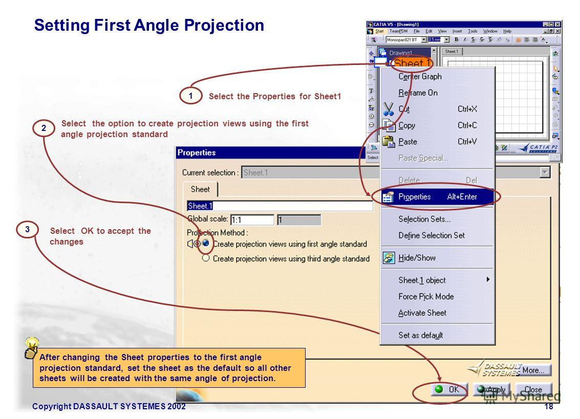 Copyright DASSAULT SYSTEMES 200218 Setting First Angle Projection 2 1 Select the Properties for Sheet1 Select the option to create projection views using the first angle projection standard 3 Select OK to accept the changes After changing the Sheet p