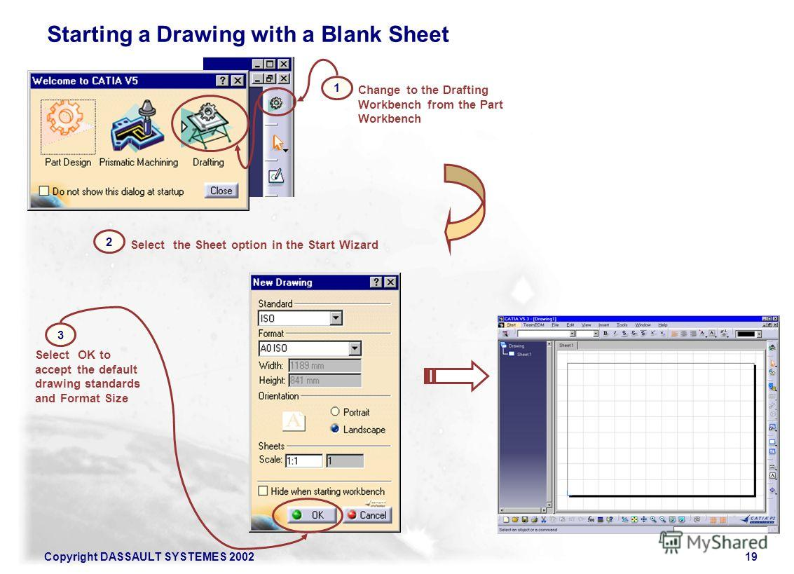 Copyright DASSAULT SYSTEMES 200219 Starting a Drawing with a Blank Sheet 2 1 Change to the Drafting Workbench from the Part Workbench Select the Sheet option in the Start Wizard 3 Select OK to accept the default drawing standards and Format Size