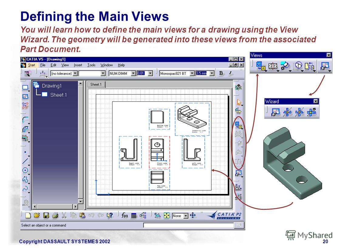Copyright DASSAULT SYSTEMES 200220 You will learn how to define the main views for a drawing using the View Wizard. The geometry will be generated into these views from the associated Part Document. Defining the Main Views