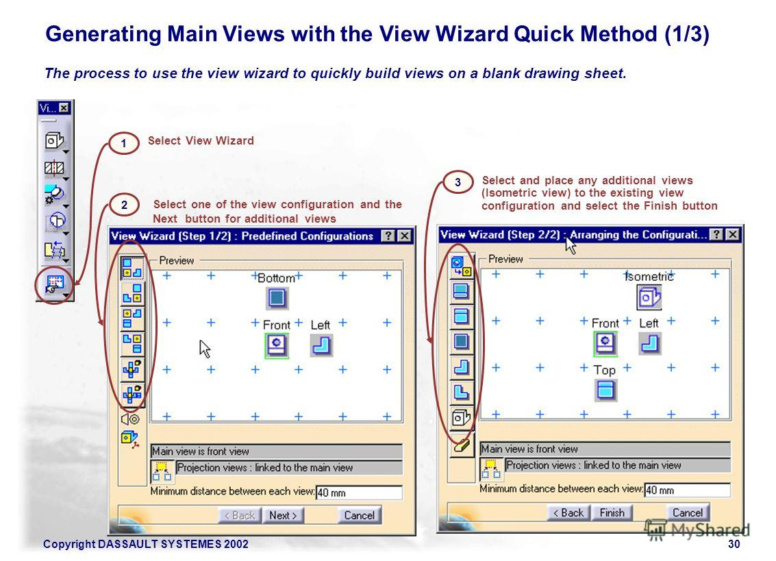 Copyright DASSAULT SYSTEMES 200230 Generating Main Views with the View Wizard Quick Method (1/3) The process to use the view wizard to quickly build views on a blank drawing sheet. Select one of the view configuration and the Next button for addition