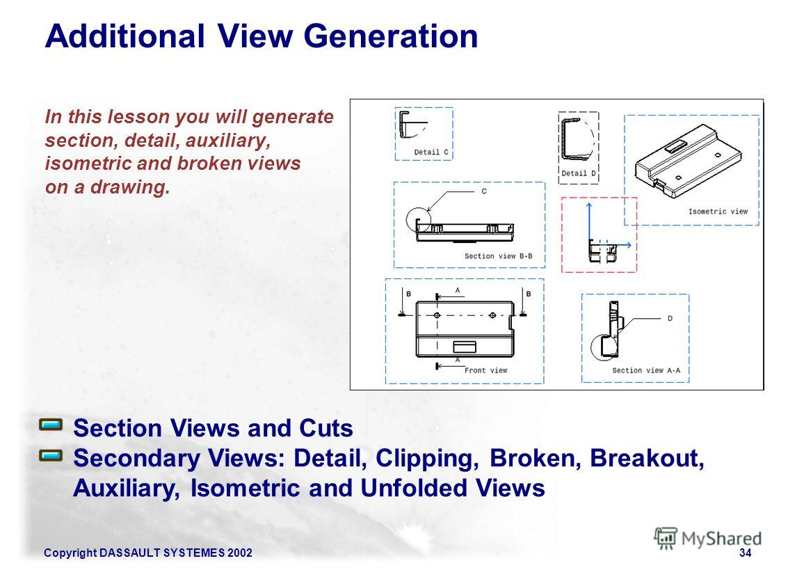 Copyright DASSAULT SYSTEMES 200234 In this lesson you will generate section, detail, auxiliary, isometric and broken views on a drawing. Section Views and Cuts Secondary Views: Detail, Clipping, Broken, Breakout, Auxiliary, Isometric and Unfolded Vie