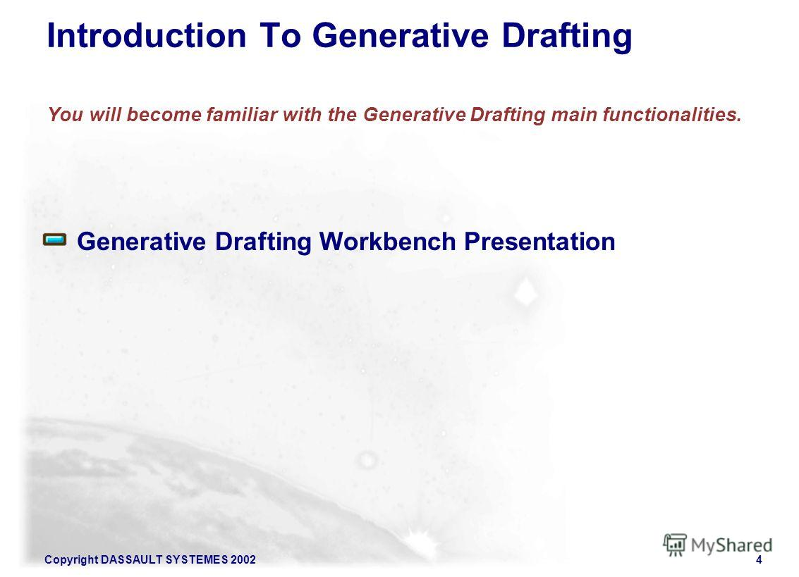 Copyright DASSAULT SYSTEMES 20024 Generative Drafting Workbench Presentation Introduction To Generative Drafting You will become familiar with the Generative Drafting main functionalities.