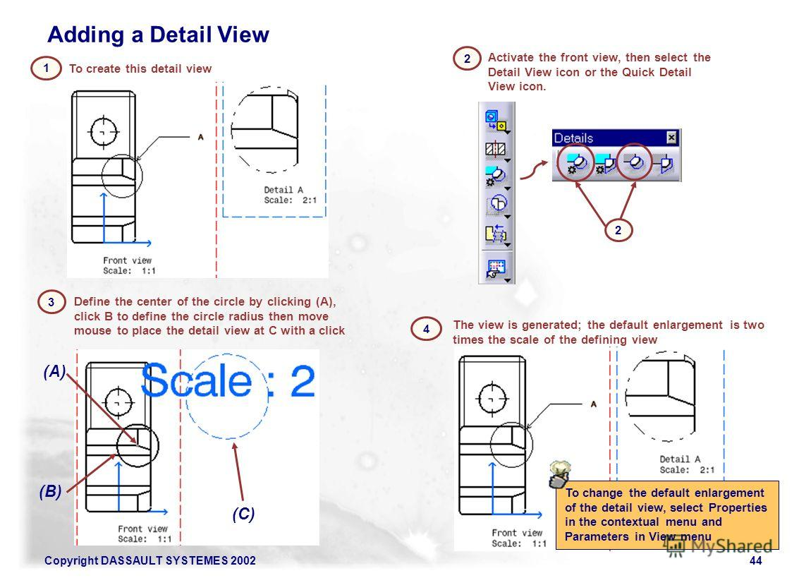 Copyright DASSAULT SYSTEMES 200244 To create this detail view 1 Define the center of the circle by clicking (A), click B to define the circle radius then move mouse to place the detail view at C with a click 3 (C) (B) (A) The view is generated; the d