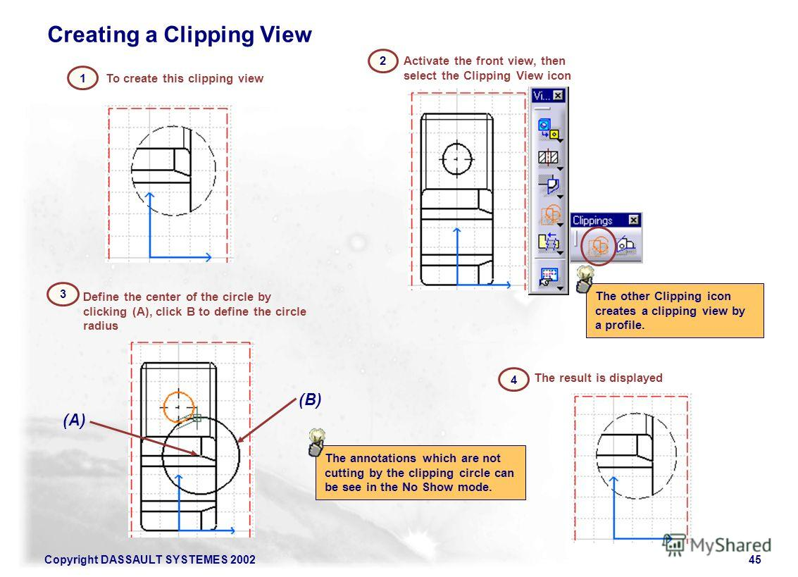 Copyright DASSAULT SYSTEMES 200245 To create this clipping view 1 Creating a Clipping View Activate the front view, then select the Clipping View icon 2 Define the center of the circle by clicking (A), click B to define the circle radius 3 (B) (A) 4